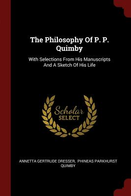 The Philosophy of P. P. Quimby: With Selections from His Manuscripts and a Sketch of His Life - Dresser, Annetta Gertrude