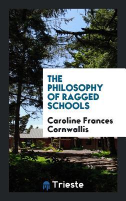 The Philosophy of Ragged Schools - Cornwallis, Caroline Frances
