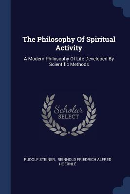 The Philosophy of Spiritual Activity: A Modern Philosophy of Life Developed by Scientific Methods - Steiner, Rudolf, Dr., and Reinhold Friedrich Alfred Hoernle (Creator)