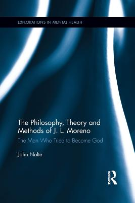 The Philosophy, Theory and Methods of J. L. Moreno: The Man Who Tried to Become God - Nolte, John