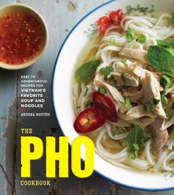 The PHO Cookbook: Easy to Adventurous Recipes for Vietnam's Favorite Soup and Noodles - Nguyen, Andrea