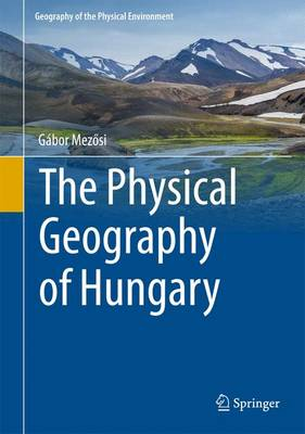 The Physical Geography of Hungary - Mez Si, Gabor, and Kiss, Timea (Contributions by)