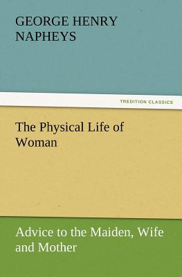 The Physical Life of Woman: Advice to the Maiden, Wife and Mother - Napheys, George H