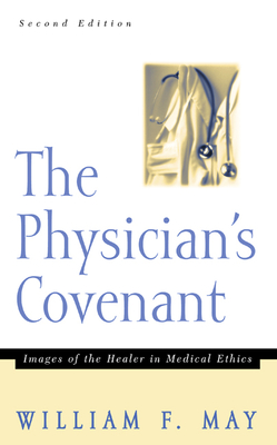 The Physician's Convenant: Images of the Healer in Medical Ethics - May, William F, Mr.