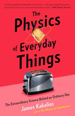 The Physics of Everyday Things: The Extraordinary Science Behind an Ordinary Day - Kakalios, James