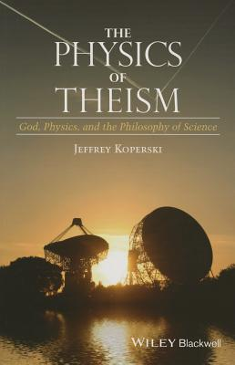 The Physics of Theism: God, Physics, and the Philosophy of Science - Koperski, Jeffrey