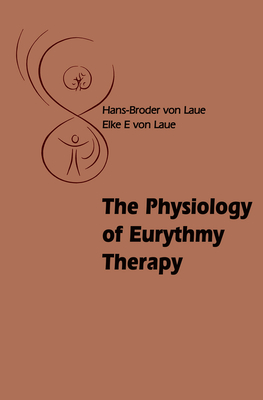 The Physiology of Eurythmy Therapy - Von Laue, Hans-Broder, and Von Laue, Elke