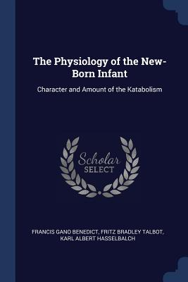 The Physiology of the New-Born Infant: Character and Amount of the Katabolism - Benedict, Francis Gano, and Talbot, Fritz Bradley, and Hasselbalch, Karl Albert