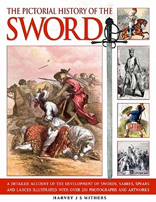 The Pictorial History of the Sword: A Detailed Account of the Development of Swords, Sabres, Spears and Lances, Illustrated with Over 230 Photographs and Artworks - Withers, Harvey J S