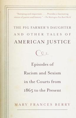 """""""The Pig Farmer's Daughter"""" and Other Tales of American Justice: Episodes of Racism and Sexism in the Courts from 1865 to the Present - Berry, Mary Frances"""