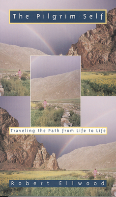 The Pilgrim Self: Traveling the Path from Life to Life - Ellwood, Robert S