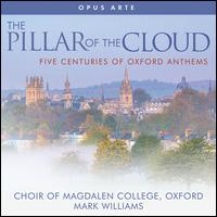 The Pillar of the Cloud: Five Centuries of Oxford Anthems - Alexander Pott (organ); William Fox (organ); Magdalen College Choir, Oxford (choir, chorus); Mark Williams (conductor)