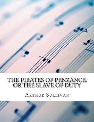 The Pirates of Penzance: or the Slave of Duty - Gilbert, W S, Sir, and Sullivan, Arthur