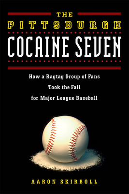 The Pittsburgh Cocaine Seven: How a Ragtag Group of Fans Took the Fall for Major League Baseball - Skirboll, Aaron
