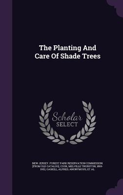 The Planting and Care of Shade Trees - Alfred, Gaskill, and New Jersey Forest Park Reservation Comm (Creator), and Cook, Melville Thurston 1869-1952 (Creator)