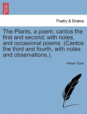 The Plants, a Poem, Cantos the First and Second; With Notes, and Occasional Poems. (Cantos the Third and Fourth, with Notes and Observations.). - Tighe, William