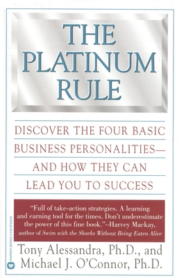 The Platinum Rule: Discover the Four Basic Business Personalities--And How They Can Lead to Success - Alessandra, Tony, Ph.D., and O'Connor, Michael J, Ph.D.