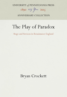 The Play of Paradox: Stage and Sermon in Renaissance England - Crockett, Bryan