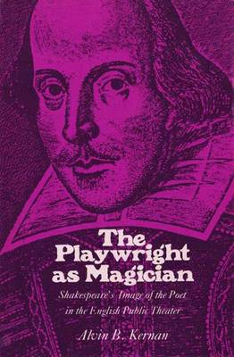 The Playwright as Magician: Shakespeare's Image of the Poet in the English Public Theatre - Kernan, Alvin B.