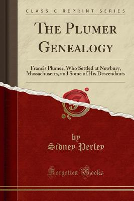 The Plumer Genealogy: Francis Plumer, Who Settled at Newbury, Massachusetts, and Some of His Descendants (Classic Reprint) - Perley, Sidney