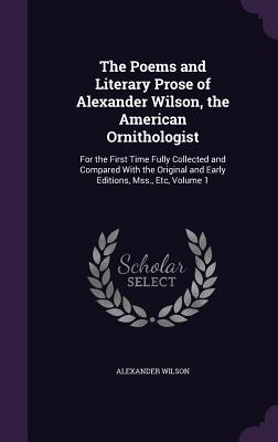 The Poems and Literary Prose of Alexander Wilson, the American Ornithologist: For the First Time Fully Collected and Compared with the Original and Early Editions, Mss., Etc, Volume 1 - Wilson, Alexander