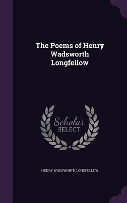 The Poems of Henry Wadsworth Longfellow - Longfellow, Henry Wadsworth