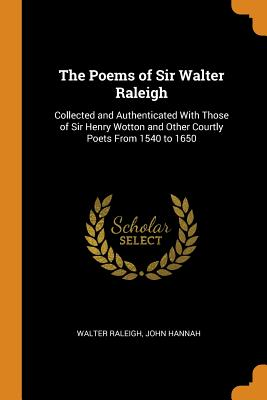 The Poems of Sir Walter Raleigh: Collected and Authenticated with Those of Sir Henry Wotton and Other Courtly Poets from 1540 to 1650 - Raleigh, Walter, and Hannah, John