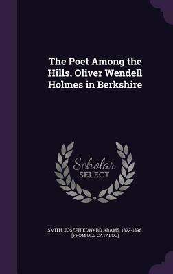 The Poet Among the Hills. Oliver Wendell Holmes in Berkshire - Smith, Joseph Edward Adams 1822-1896 [ (Creator)