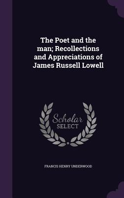 The Poet and the Man; Recollections and Appreciations of James Russell Lowell - Underwood, Francis Henry