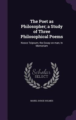 The Poet as Philosopher; A Study of Three Philosophical Poems: Nosce Teipsum; The Essay on Man; In Memoriam - Holmes, Mabel Dodge