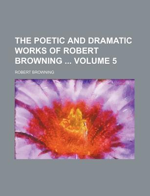 The Poetic and Dramatic Works of Robert Browning Volume 5 - Browning, Robert