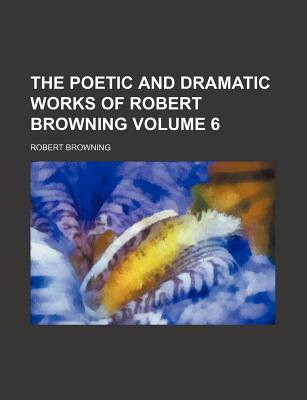 The Poetic and Dramatic Works of Robert Browning Volume 6 - Browning, Robert