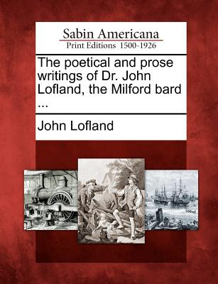 The Poetical and Prose Writings of Dr. John Lofland, the Milford Bard ... - Lofland, John, Dr.
