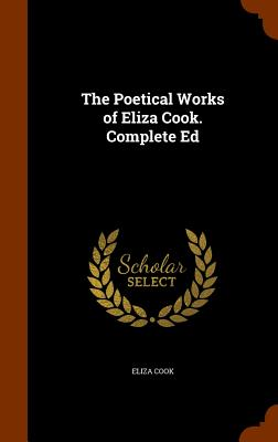 The Poetical Works of Eliza Cook. Complete Ed - Cook, Eliza
