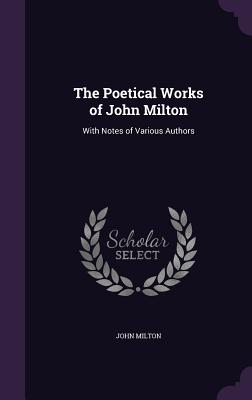 The Poetical Works of John Milton: With Notes of Various Authors - Milton, John, Professor