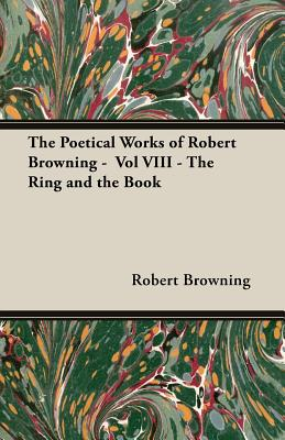 The Poetical Works of Robert Browning - Vol VIII - The Ring and the Book - Browning, Robert