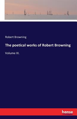 The Poetical Works of Robert Browning - Browning, Robert