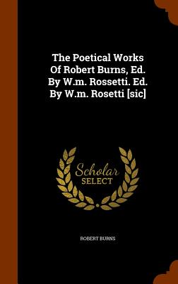 The Poetical Works of Robert Burns, Ed. by W.M. Rossetti. Ed. by W.M. Rosetti [Sic] - Burns, Robert