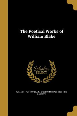 The Poetical Works of William Blake - Blake, William 1757-1827, and Rossetti, William Michael 1829-1919