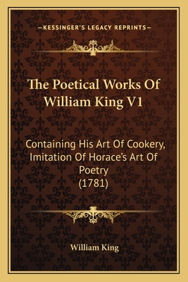 The Poetical Works of William King V1: Containing His Art of Cookery, Imitation of Horace's Art of Poetry (1781) - King, William