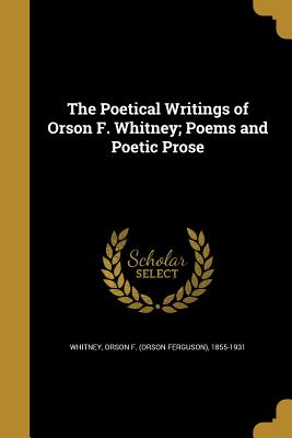 The Poetical Writings of Orson F. Whitney; Poems and Poetic Prose - Whitney, Orson F (Orson Ferguson) 1855 (Creator)