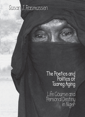 The Poetics and Politics of Tuareg Aging: Life Course and Personal Destiny in Niger - Rasmussen, Susan J