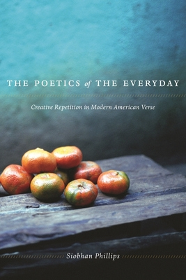 The Poetics of the Everyday: Creative Repetition in Modern American Verse - Phillips, Siobhan, Professor