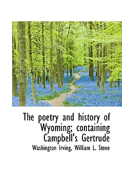 The Poetry and History of Wyoming; Containing Campbell's Gertrude - Irving, Washington, and Stone, William Leete