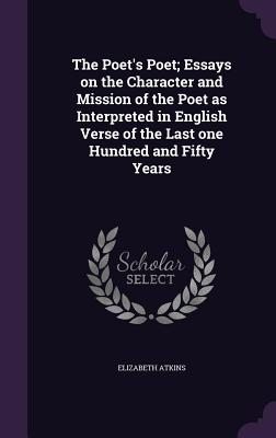 The Poet's Poet; Essays on the Character and Mission of the Poet as Interpreted in English Verse of the Last One Hundred and Fifty Years - Atkins, Elizabeth