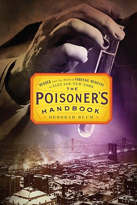 The Poisoner's Handbook: Murder and the Birth of Forensic Medicine in Jazz Age New York - Blum, Deborah