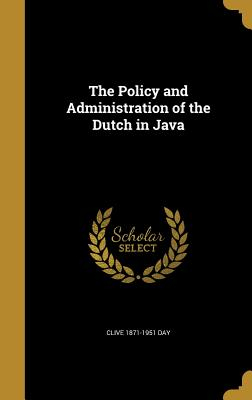The Policy and Administration of the Dutch in Java - Day, Clive 1871-1951