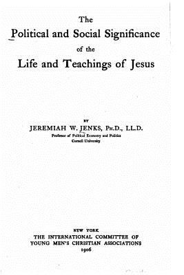 The Political and Social Significance of the Life and Teachings of Jesus - Jenks, Jeremiah Whipple