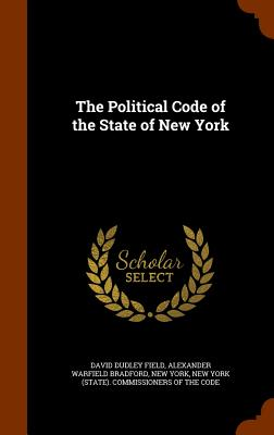 The Political Code of the State of New York - Field, David Dudley, and Bradford, Alexander Warfield, and York, New