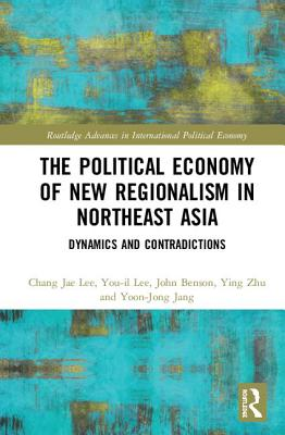 The Political Economy of New Regionalism in Northeast Asia: Dynamics and Contradictions - Lee, You-Il
